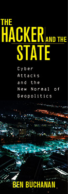 The Hacker and the State: Cyber Attacks and the New Normal of Geopolitics, by Ben Buchanan, from Harvard University Press