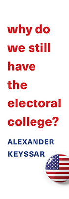 Why Do We Still Have the Electoral College?, by Alexander Keyssar, from Harvard University Press