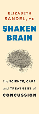 Shaken Brain: The Science, Care, and Treatment of Concussion, by Elizabeth Sandel, MD, from Harvard University Press