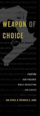 Weapon of Choice: Fighting Gun Violence While Respecting Gun Rights, by Ian Ayres and Fredrick E. Vars, from Harvard University Press