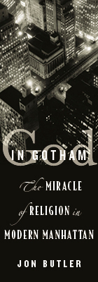 God in Gotham: The Miracle of Religion in Modern Manhattan, by Jon Butler, from Harvard University Press