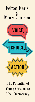 Voice, Choice, and Action: The Potential of Young Citizens to Heal Democracy, by Felton Earls and Mary Carlson, from Harvard University Press