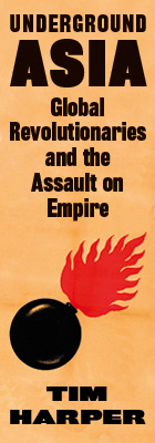 Underground Asia: Global Revolutionaries and the Assault on Empire, by Tim Harper, from Harvard University Press