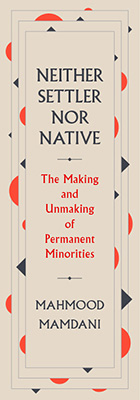 Neither Settler nor Native: The Making and Unmaking of Permanent Minorities, by Mahmood Mamdani, from Harvard University Press
