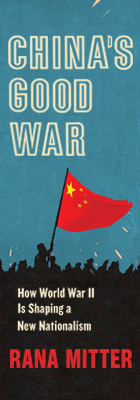 China's Good War: How World War II Is Shaping a New Nationalism, by Rana Mitter, from Harvard University Press