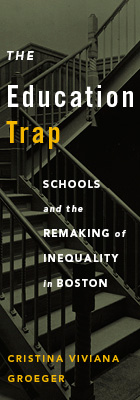 The Education Trap: Schools and the Remaking of Inequality in Boston, by Cristina Viviana Groeger, from Harvard University Press