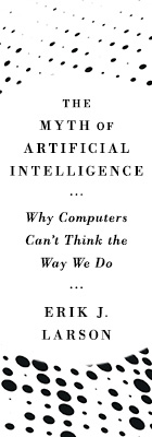 The Myth of Artificial Intelligence: Why Computers Can't Think the Way We Do, by Erik J. Larson, from Harvard University Press