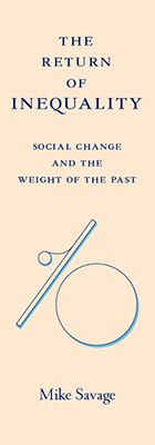 The Return of Inequality: Social Change and the Weight of the Past, by Mike Savage, from Harvard University Press
