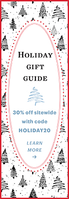 Holiday Gift Guide / 30% off sitewide with code HOLIDAY20 / Learn More »