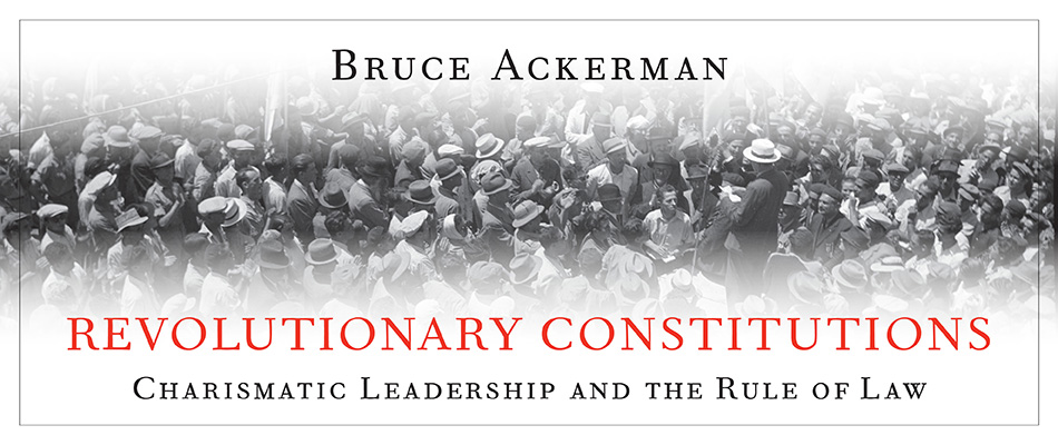 Revolutionary Constitutions: Charismatic Leadership and the Rule of Law, by Bruce Ackerman, from Harvard University Press