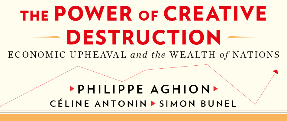 The Power of Creative Destruction: Economic Upheaval and the Wealth of Nations, by Philippe Aghion, Céline Antonin, and Simon Bunel, translated by Jodie Cohen-Tanugi, from Harvard University Press