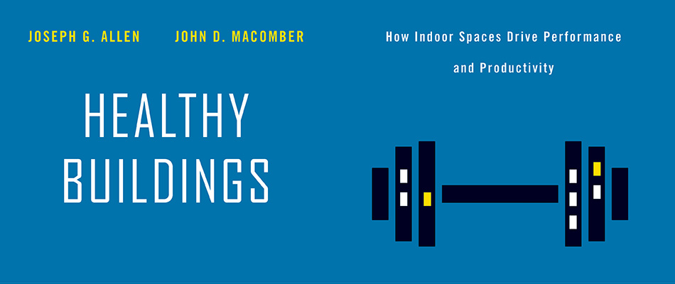Healthy Buildings: How Indoor Spaces Drive Performance and Productivity, by Joseph G. Allen and John D. Macomber, from Harvard University Press
