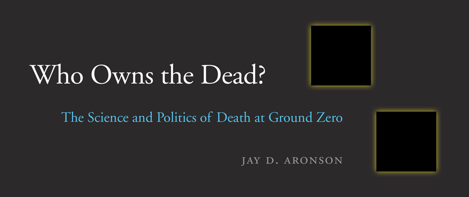 Who Owns the Dead?: The Science and Politics of Death at Ground Zero, by Jay D. Aronson