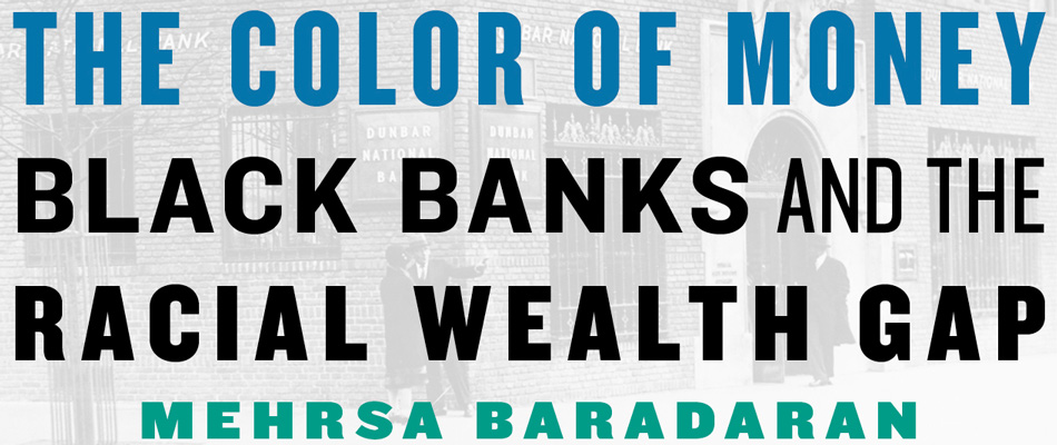 The Color of Money: Black Banks and the Racial Wealth Gap, by Mehrsa Baradaran