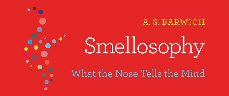Smellosophy: What the Nose Tells the Mind, by A. S. Barwich, from Harvard University Press