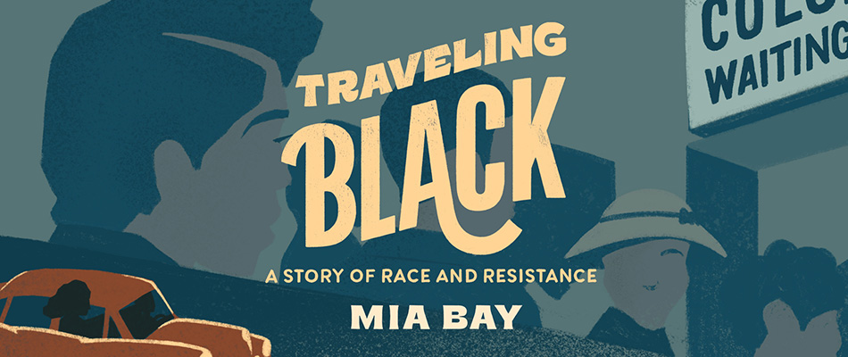 Traveling Black: A Story of Race and Resistance, by Mia Bay, from Harvard University Press
