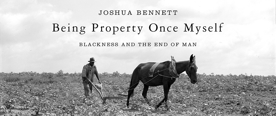 Being Property Once Myself: Blackness and the End of Man, by Joshua Bennett, from Harvard University Press