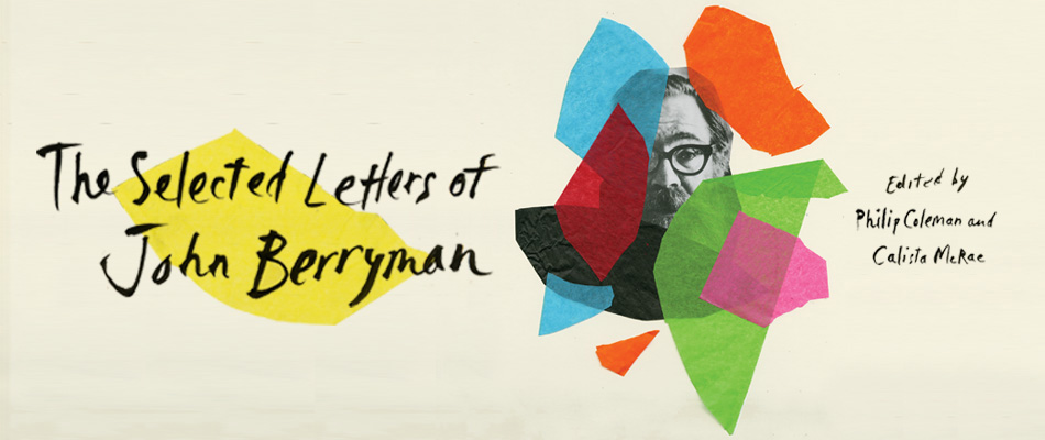 The Selected Letters of John Berryman, by John Berryman, edited by Philip Coleman and Calista McRae, with a Foreword by Martha B. Mayou, from Harvard University Press