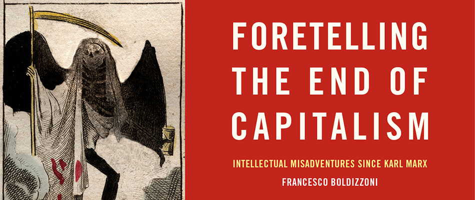 Foretelling the End of Capitalism: Intellectual Misadventures since Karl Marx, by Francesco Boldizzoni, from Harvard University Press