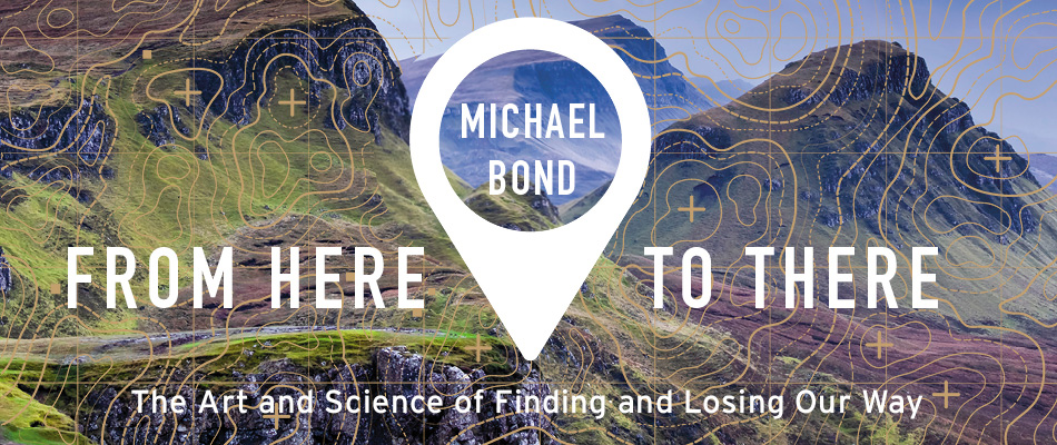 From Here to There: The Art and Science of Finding and Losing Our Way, by Michael Bond, from Harvard University Press