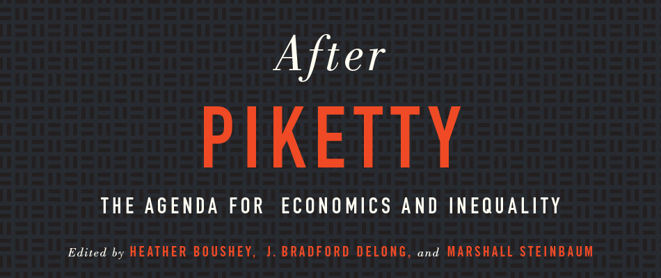 After Piketty: The Agenda for Economics and Inequality, edited by Heather Boushey, J. Bradford DeLong, and Marshall Steinbaum