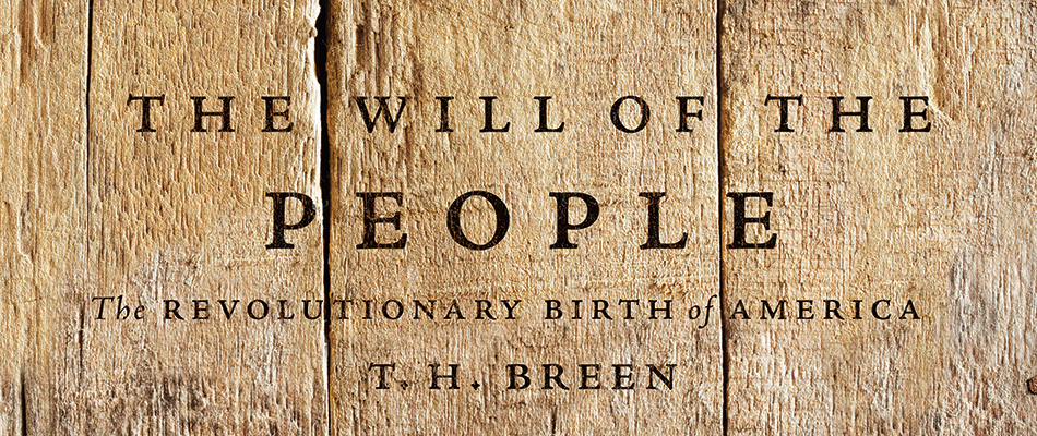 The Will of the People: The Revolutionary Birth of America, by T. H. Breen, from Harvard University Press