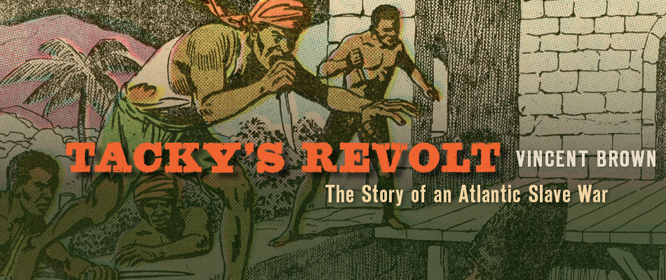 Tacky's Revolt: The Story of an Atlantic Slave War, by Vincent Brown, from Harvard University Press