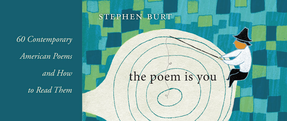 The Poem Is You: 60 Contemporary American Poems and How to Read Them, by Stephen Burt