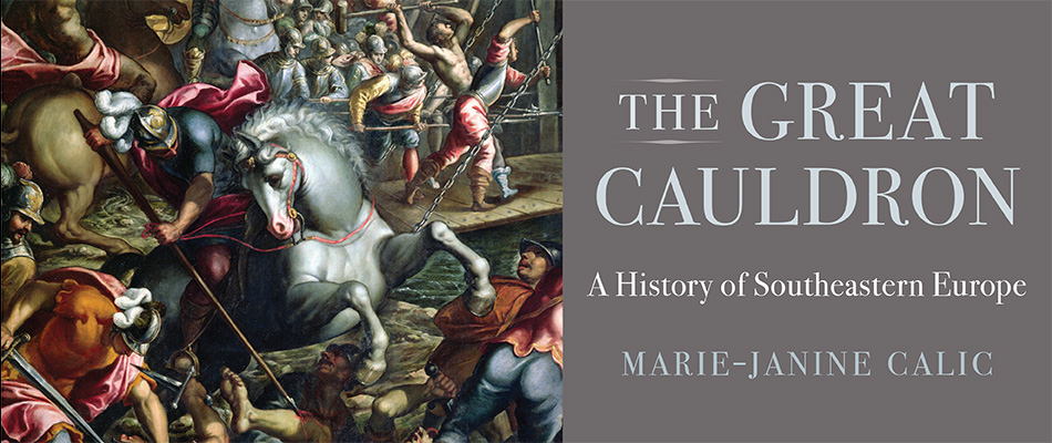 The Great Cauldron: A History of Southeastern Europe, by Marie-Janine Calic, trans. Elizabeth Janik, from Harvard University Press