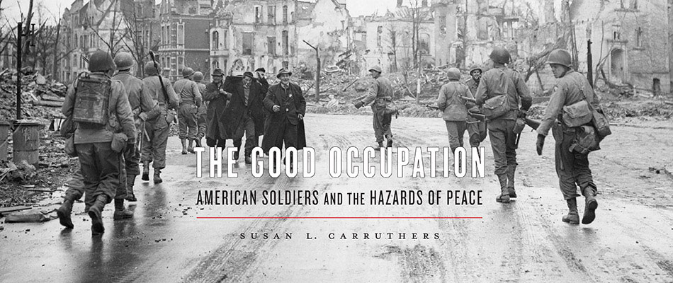 The Good Occupation: American Soldiers and the Hazards of Peace, by Susan L. Carruthers