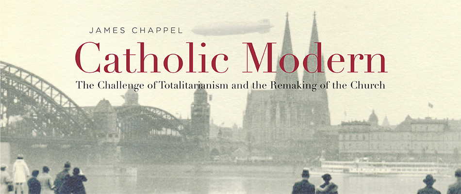 Catholic Modern: The Challenge of Totalitarianism and the Remaking of the Church, by James Chappel