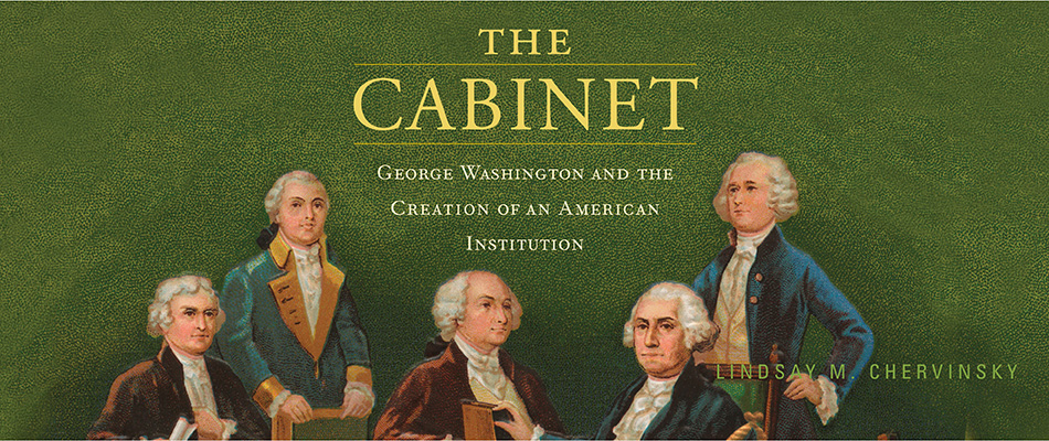 The Cabinet: George Washington and the Creation of an American Institution, by Lindsay M. Chervinsky, from Harvard University Press
