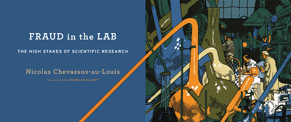Fraud in the Lab: The High Stakes of Scientific Research, by Nicolas Chevassus-au-Louis, translated by Nicholas Elliott, from Harvard University Press
