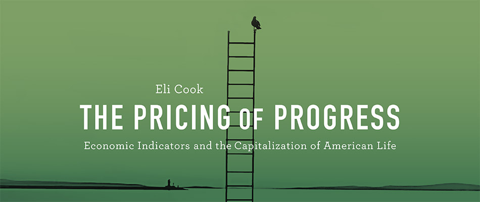 The Pricing of Progress: Economic Indicators and the Capitalization of American Life, by Eli Cook
