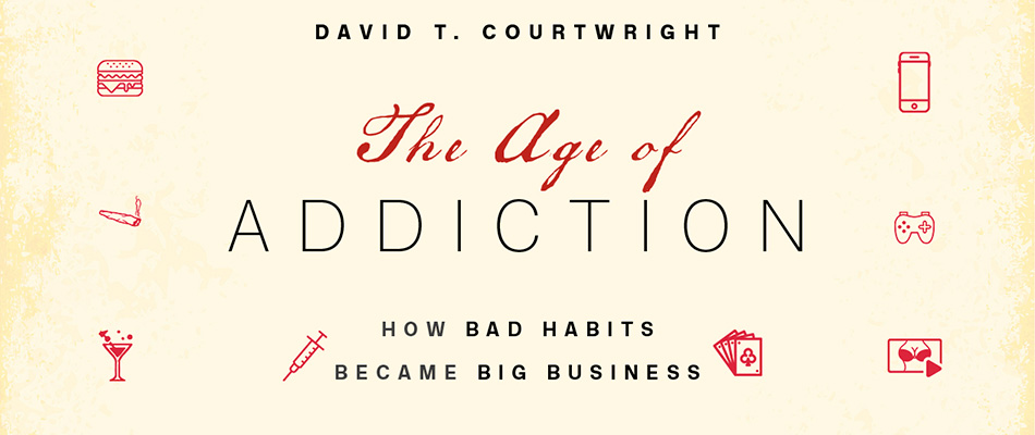 The Age of Addiction: How Bad Habits Became Big Business, by David T. Courtwright, from Harvard University Press