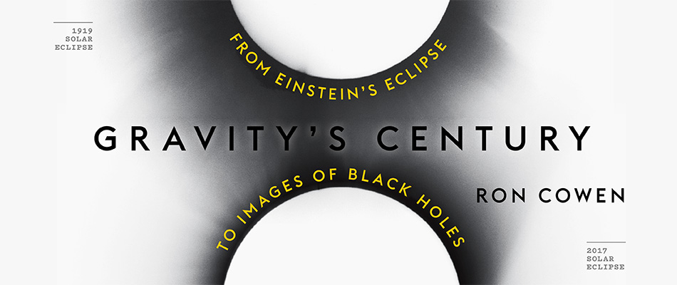 Gravity's Century: From Einstein's Eclipse to Images of Black Holes, by Ron Cowen, from Harvard University Press