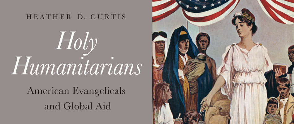 Holy Humanitarians: American Evangelicals and Global Aid, by Heather D. Curtis