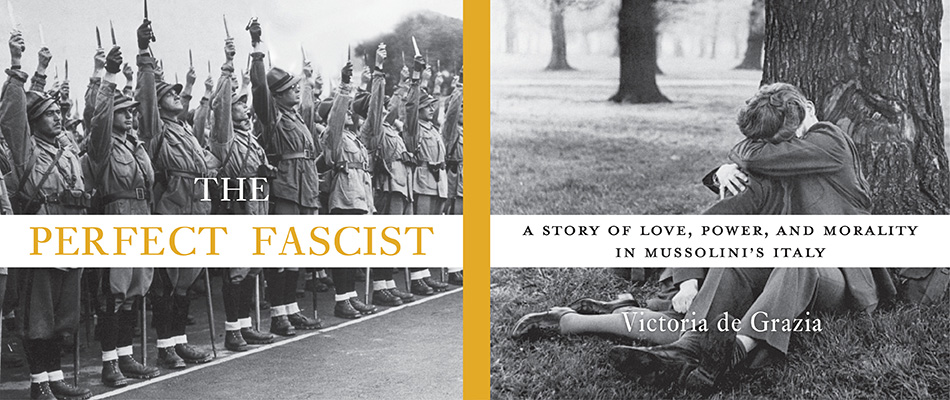 The Perfect Fascist: A Story of Love, Power, and Morality in Mussolini's Italy, by Victoria de Grazia, from Harvard University Press