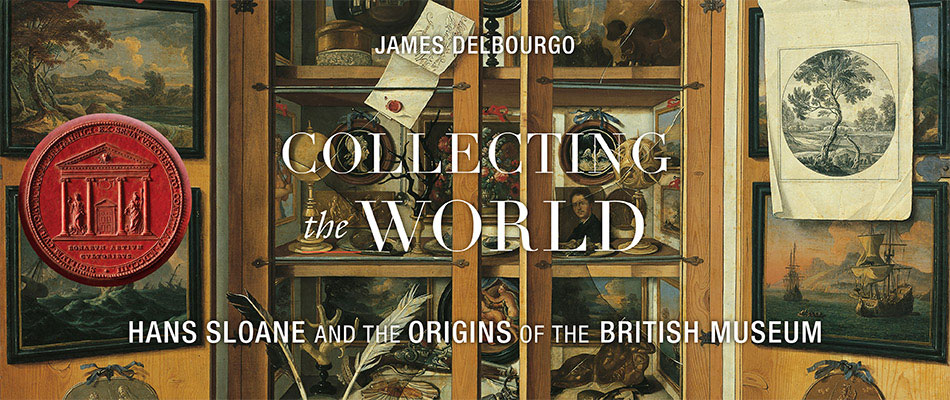 Collecting the World: Hans Sloane and the Origins of the British Museum, by James Delbourgo