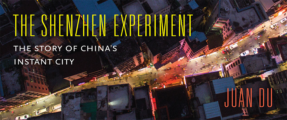 The Shenzhen Experiment: The Story of China's Instant City, by Juan Du, from Harvard University Press
