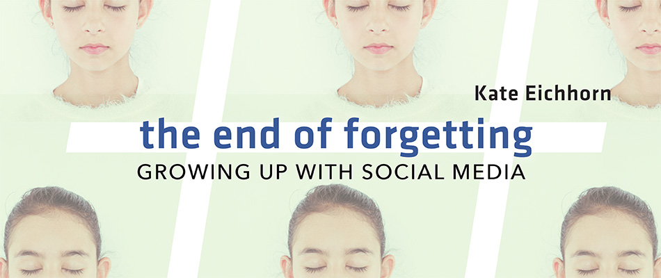 The End of Forgetting: Growing Up with Social Media, by Kate Eichhorn, from Harvard University Press