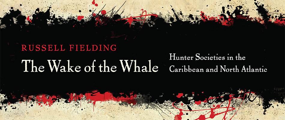 The Wake of the Whale: Hunter Societies in the Caribbean and North Atlantic, by Russell Fielding, from Harvard University Press