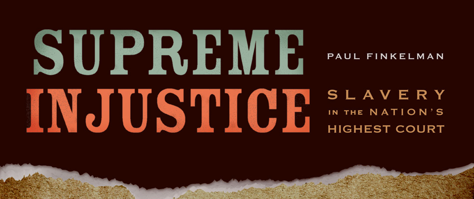 Supreme Injustice: Slavery in the Nation's Highest Court, by Paul Finkelman