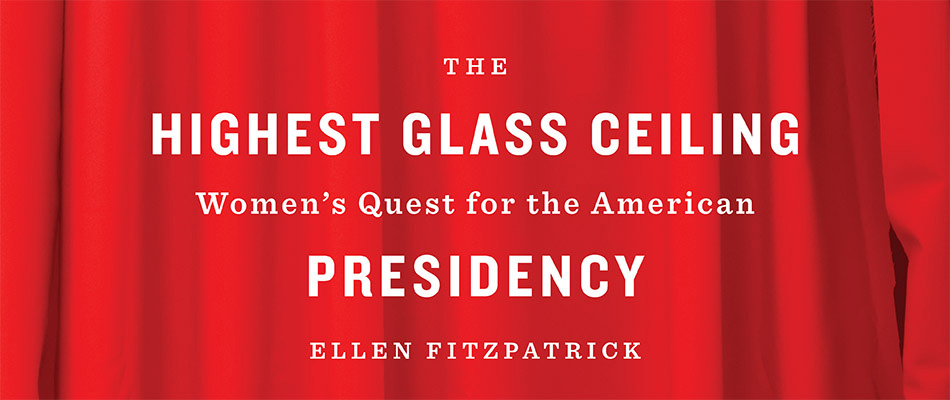 The Highest Glass Ceiling: Women's Quest for the American Presidency, by Ellen Fitzpatrick