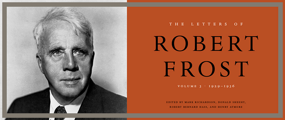 The Letters of Robert Frost, Volume 3: 1929–1936, by Robert Frost, edited by Mark Richardson, Donald Sheehy, Robert Bernard Hass, and Henry Atmore, from Harvard University Press