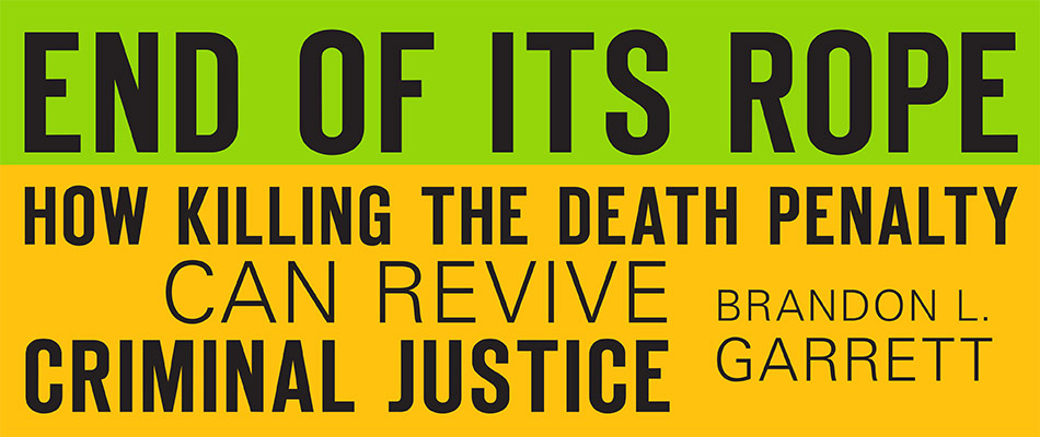 End of Its Rope: How Killing the Death Penalty Can Revive Criminal Justice, by Brandon L. Garrett