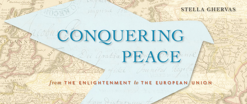 Conquering Peace: From the Enlightenment to the European Union, by Stella Ghervas, from Harvard University Press