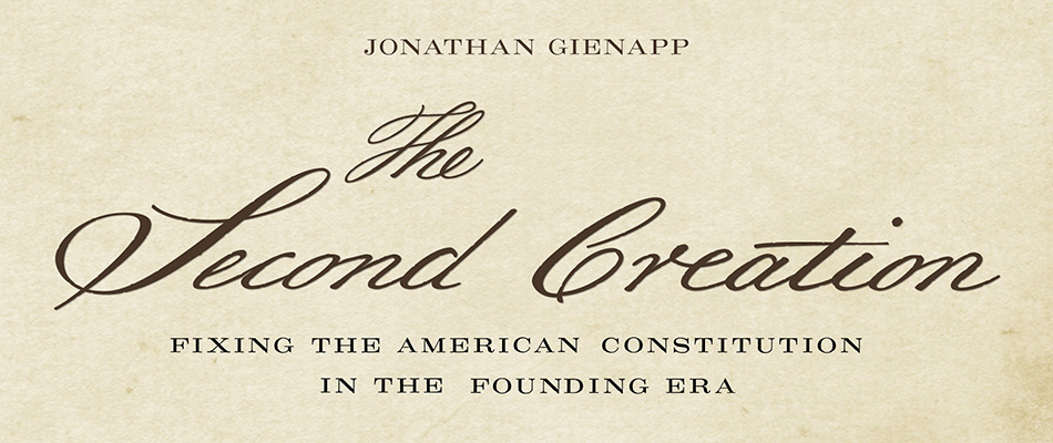 The Second Creation: Fixing the American Constitution in the Founding Era, by Jonathan Gienapp, from Harvard University Press