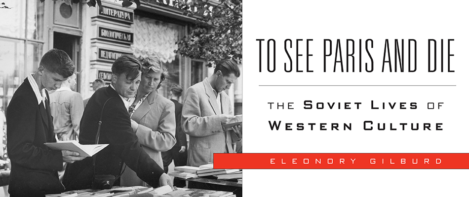 To See Paris and Die: The Soviet Lives of Western Culture, by Eleonory Gilburd, from Harvard University Press