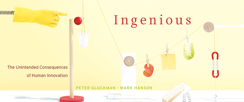 Ingenious: The Unintended Consequences of Human Innovation, by Peter Gluckman and Mark Hanson, from Harvard University Press